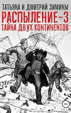 Татьяна и Дмитрий Зимины - Распыление 3. Тайна двух континентов