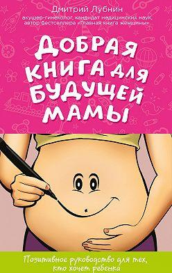 Дмитрий Лубнин - Добрая книга для будущей мамы. Позитивное руководство для тех, кто хочет ребенка