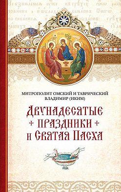 митрополит Владимир (Иким) - Двунадесятые праздники и Святая Пасха