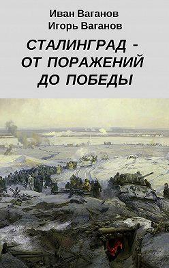 Игорь Ваганов - Сталинград– отпоражений допобеды. (Издневника парторга)