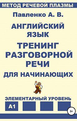 Александр Павленко - Английский язык. Тренинг разговорной речи для начинающих