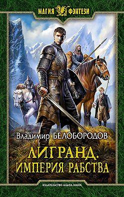 Владимир Белобородов - Лигранд. Империя рабства