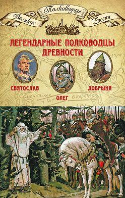 Неустановленный автор - Легендарные полководцы древности. Святослав, Олег, Добрыня