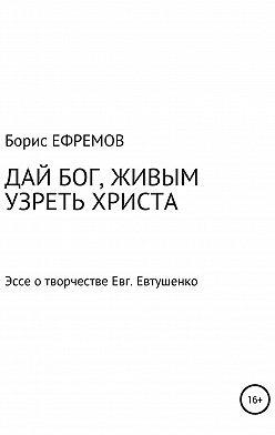 Борис Ефремов - ДАЙ БОГ, ЖИВЫМ УЗРЕТЬ ХРИСТА. Эссе о творчестве Евгения Евтушенко