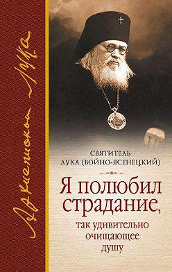Святитель Лука Крымский (Войно-Ясенецкий) - Я полюбил страдание, так удивительно очищающее душу (сборник)