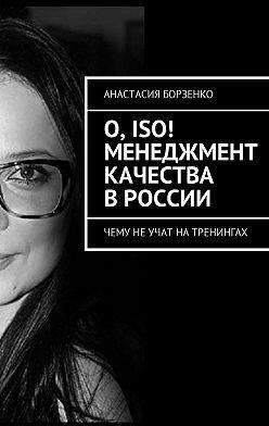 Анастасия Борзенко - О, ISO! Менеджмент качества вРоссии. Чему не учат на тренингах