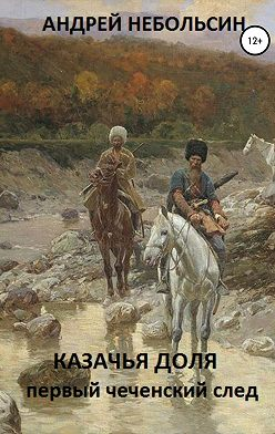 Андрей Небольсин - КАЗАЧЬЯ ДОЛЯ. Первый чеченский след