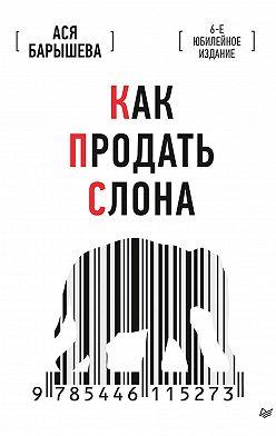 Ася Барышева - Как продать слона. 6-е юбилейное издание