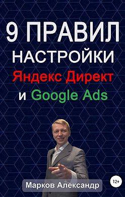 Александр Марков - 9 правил настройки эффективного Яндекс директ и Google ads