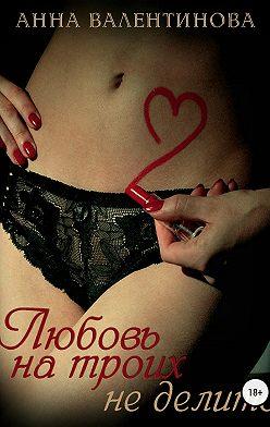 Анна Валентинова - Любовь на троих не делится