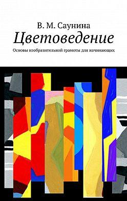 В. Саунина - Цветоведение. Основы изобразительной грамоты для начинающих