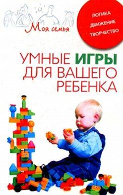 Неустановленный автор - Умные игры для вашего ребенка. Логика. Движение. Творчество