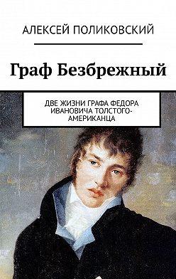 Алексей Поликовский - Граф Безбрежный. Две жизни графа Федора Ивановича Толстого-Американца