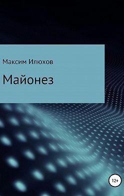 Максим Илюхов - Майонез