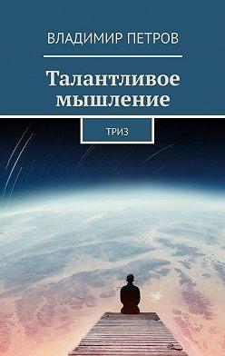 Владимир Петров - Талантливое мышление. ТРИЗ
