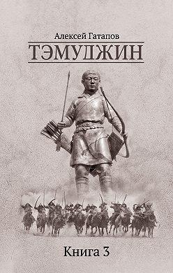 Алексей Гатапов - Тэмуджин. Книга 3
