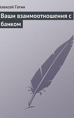 Алексей Гатин - Ваши взаимоотношения с банком