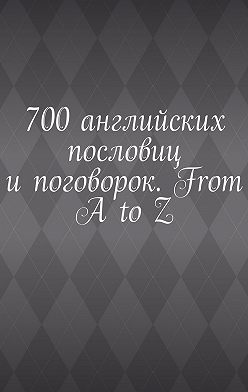Павел Рассохин - 700английских пословиц ипоговорок. From AtoZ