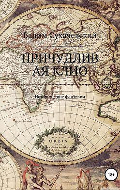 Вадим Сухачевский - Причудливая Клио