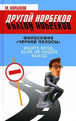 М. Норбеков - Философия «черной полосы». Ищите вход, если не нашли выход