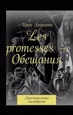 Ирен Беннани - Les promesses– Обещания. Криминальная мелодрама