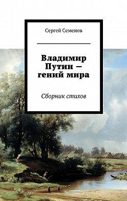 Сергей Семенов - Владимир Путин – гений мира. Стихи