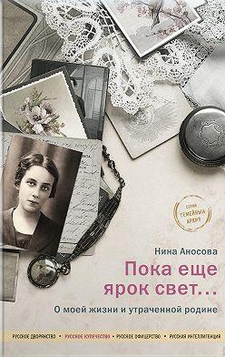 Нина Аносова - Пока еще ярок свет… О моей жизни и утраченной родине