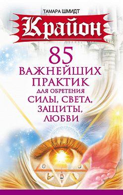 Тамара Шмидт - Крайон. 85 важнейших практик для обретения Силы, Света, Защиты и Любви