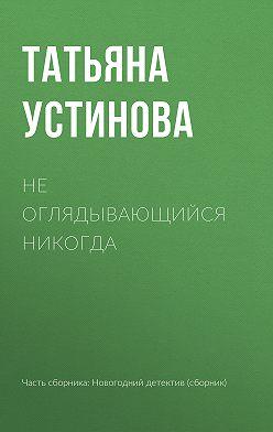 Татьяна Устинова - Не оглядывающийся никогда