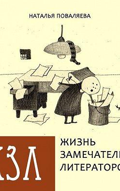Наталья Поваляева - Жизнь замечательных литераторов. Веселые истории в картинках про серьезных писателей