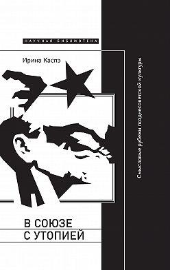 Ирина Каспэ - В союзе с утопией. Смысловые рубежи позднесоветской культуры