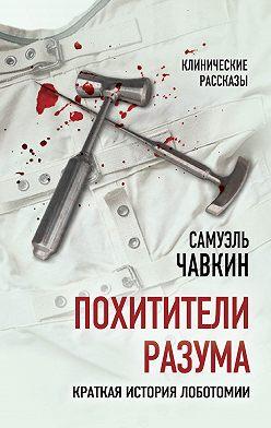 Самуэль Чавкин - Похитители разума. Краткая история лоботомии