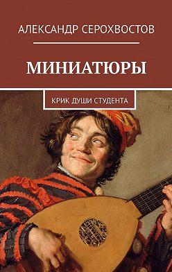 Александр Серохвостов - Миниатюры. Крик души студента