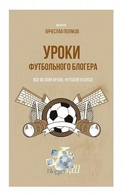 Вячеслав Поляков - Уроки футбольного блогера. Все оболигархах, футболе исексе