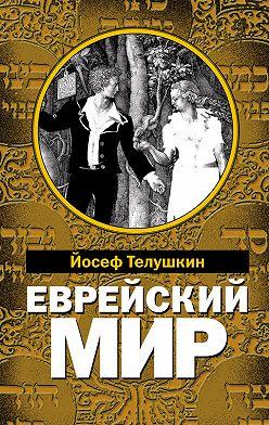 Иосиф Телушкин - Еврейский мир. Важнейшие знания о еврейском народе, его истории и религии