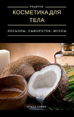 Ольга Сивек - Косметика для тела. Лосьоны, кремы, муссы