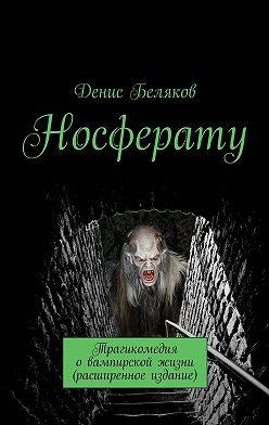 Денис Беляков - Носферату. Трагикомедия о вампирской жизни (расширенное издание)