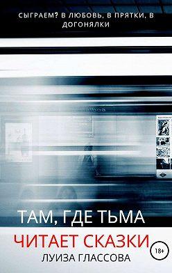 Луиза Глассова - Там, где тьма читает сказки
