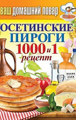 Неустановленный автор - Осетинские пироги. 1000 и 1 рецепт