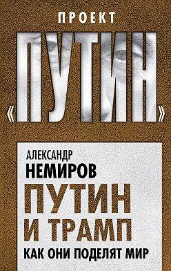 Александр Немиров - Путин и Трамп. Как они поделят мир