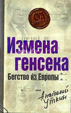 Анатолий Уткин - Измена генсека. Бегство из Европы