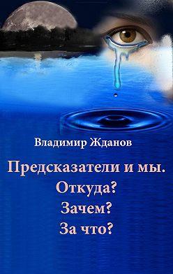 Владимир Жданов - Предсказатели и мы. Откуда? Зачем? За что?