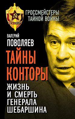 Валерий Поволяев - Тайны Конторы. Жизнь и смерть генерала Шебаршина