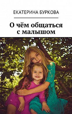 Екатерина Буркова - Очём общаться смалышом