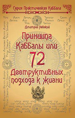 Дмитрий Невский - 72 Принципа Каббалы, или 72 Деструктивных подхода к жизни
