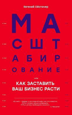 Евгений Ойстачер - Масштабирование, илиКак заставить ваш бизнес расти
