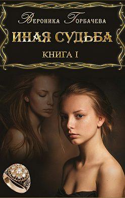 Вероника Горбачева - Иная судьба. Книга 1