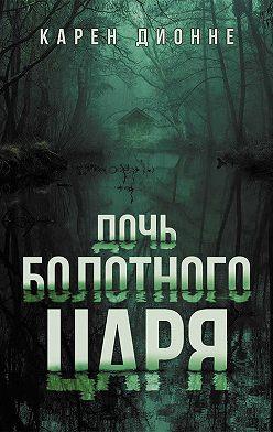 Карен Дионне - Дочь болотного царя