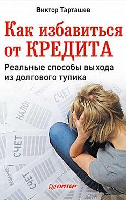 Виктор Тарташев - Как избавиться от кредита. Реальные способы выхода из долгового тупика