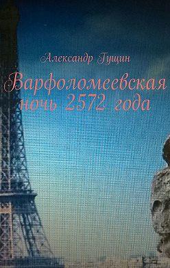 Александр Гущин - Варфоломеевская ночь 2572года. Брак сроботом